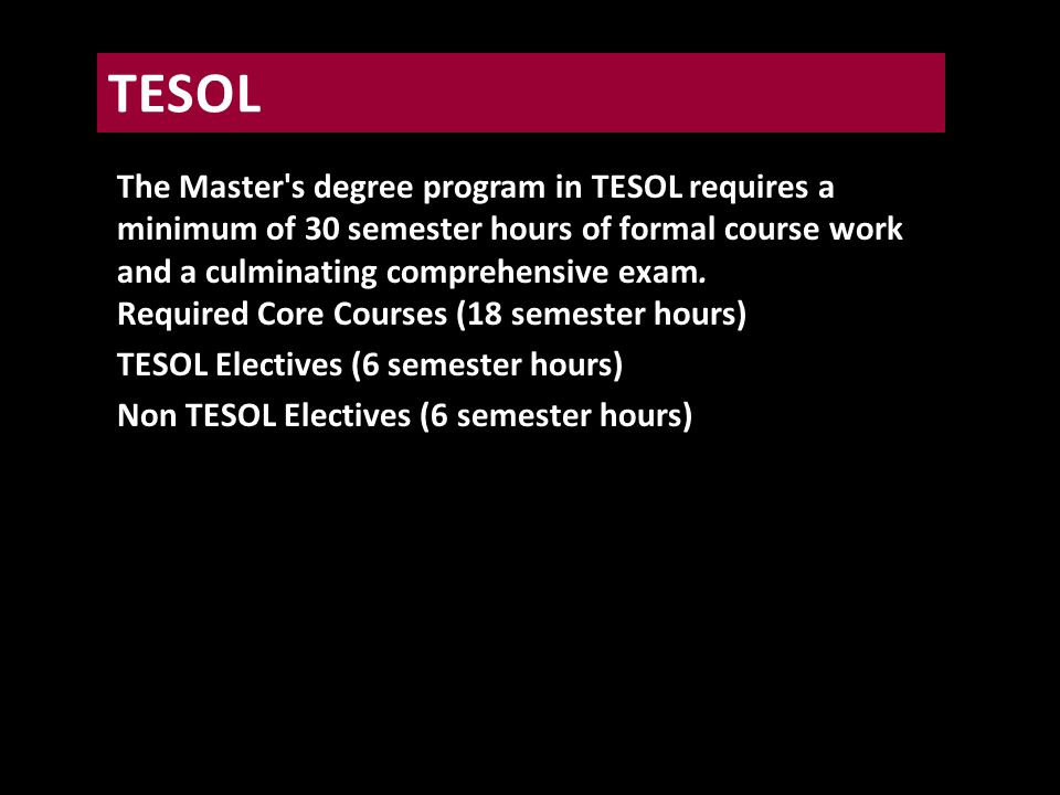 The Master s degree program in TESOL requires a minimum of 30 semester hours of formal course work and a culminating comprehensive exam.