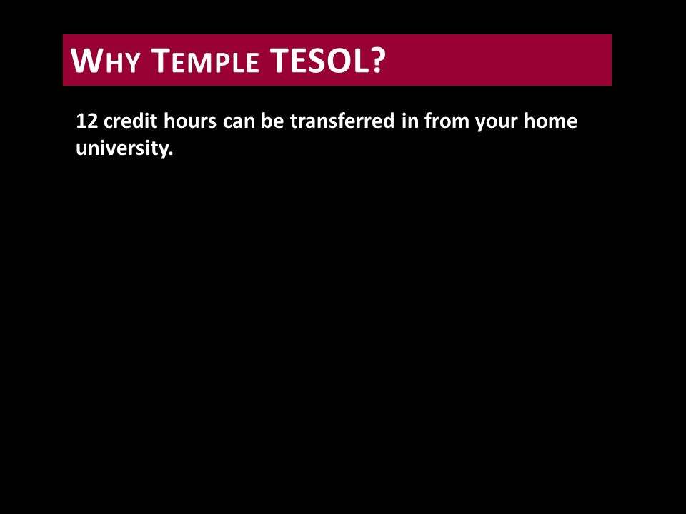 12 credit hours can be transferred in from your home university. W HY T EMPLE TESOL