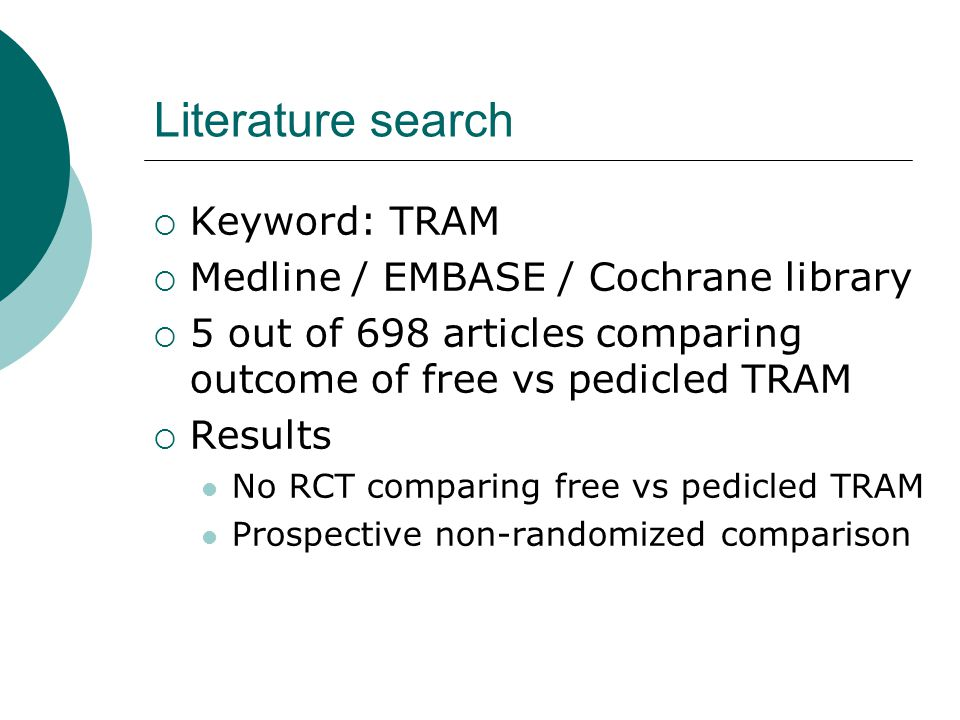 Literature search  Keyword: TRAM  Medline / EMBASE / Cochrane library  5 out of 698 articles comparing outcome of free vs pedicled TRAM  Results N