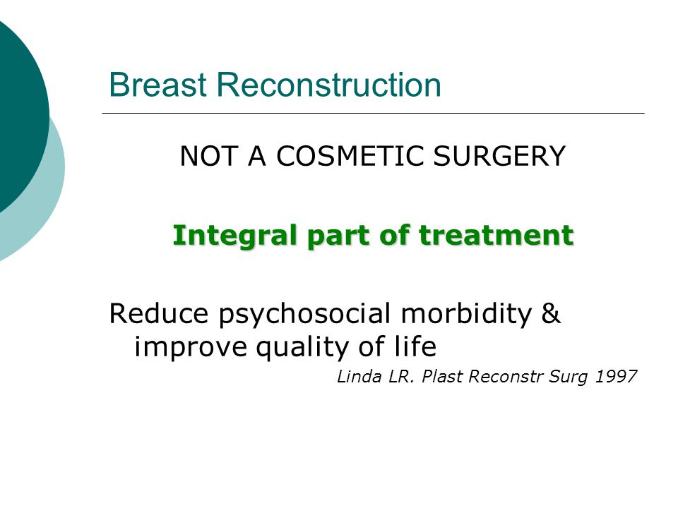 Breast Reconstruction NOT A COSMETIC SURGERY Integral part of treatment Reduce psychosocial morbidity & improve quality of life Linda LR. Plast Recons