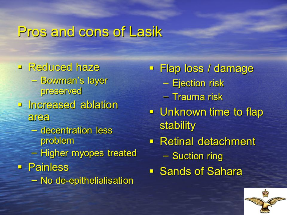 Pros and cons of Lasik  Reduced haze – Bowman's layer preserved  Increased ablation area – decentration less problem – Higher myopes treated  Painl