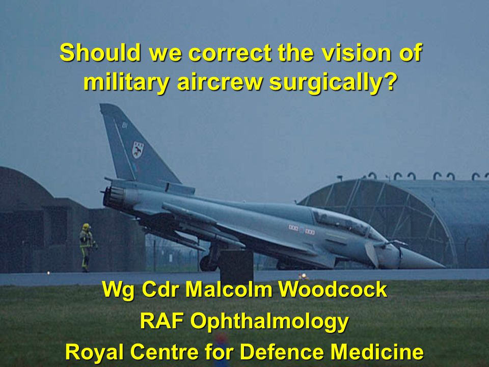 Should we correct the vision of military aircrew surgically? Wg Cdr Malcolm Woodcock RAF Ophthalmology Royal Centre for Defence Medicine