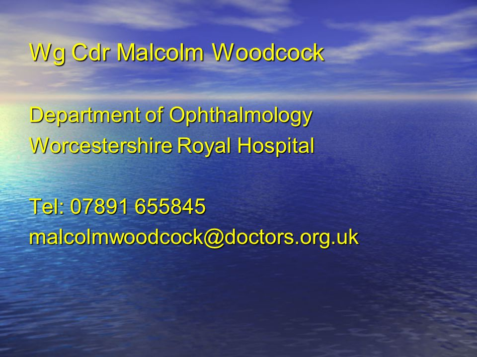 Wg Cdr Malcolm Woodcock Department of Ophthalmology Worcestershire Royal Hospital Tel: 07891 655845 malcolmwoodcock@doctors.org.uk