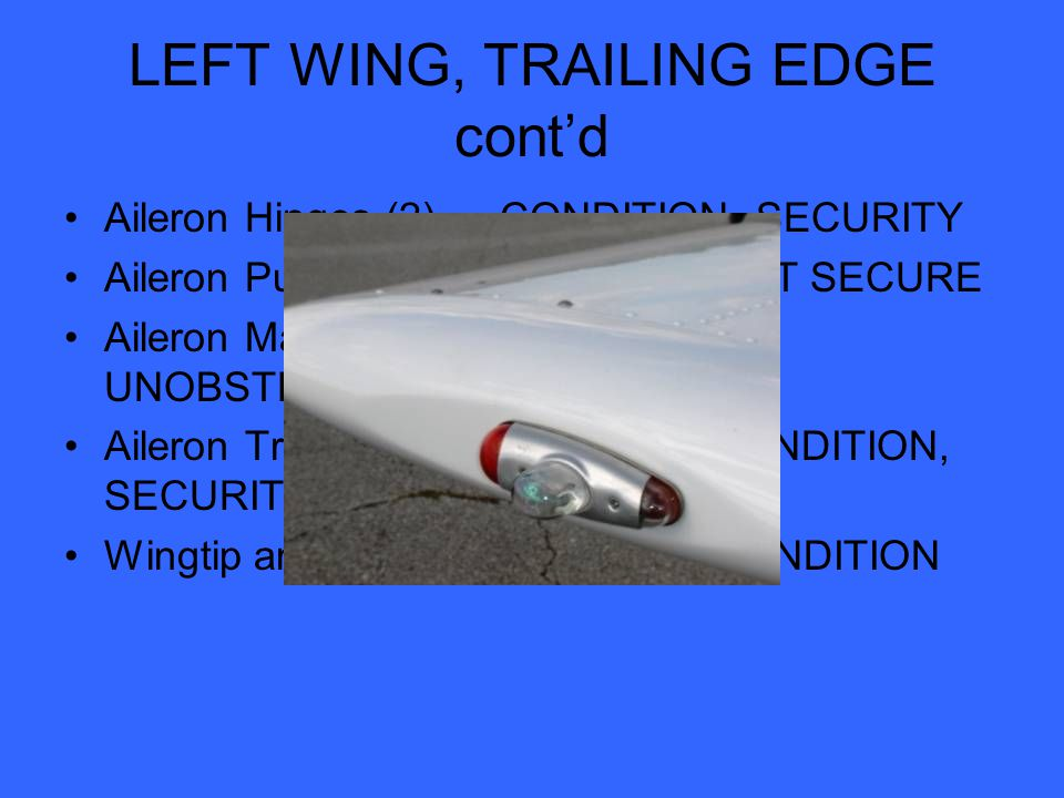 LEFT WING, TRAILING EDGE cont'd Aileron Hinges (2)… CONDITION, SECURITY Aileron Pushrod… CHECK JAMNUT SECURE Aileron Mass Balance Weights… UNOBSTRUCTRED, SECURE Aileron Trim Tab (if installed)… CONDITION, SECURITY Wingtip and Lights...SECURITY, CONDITION