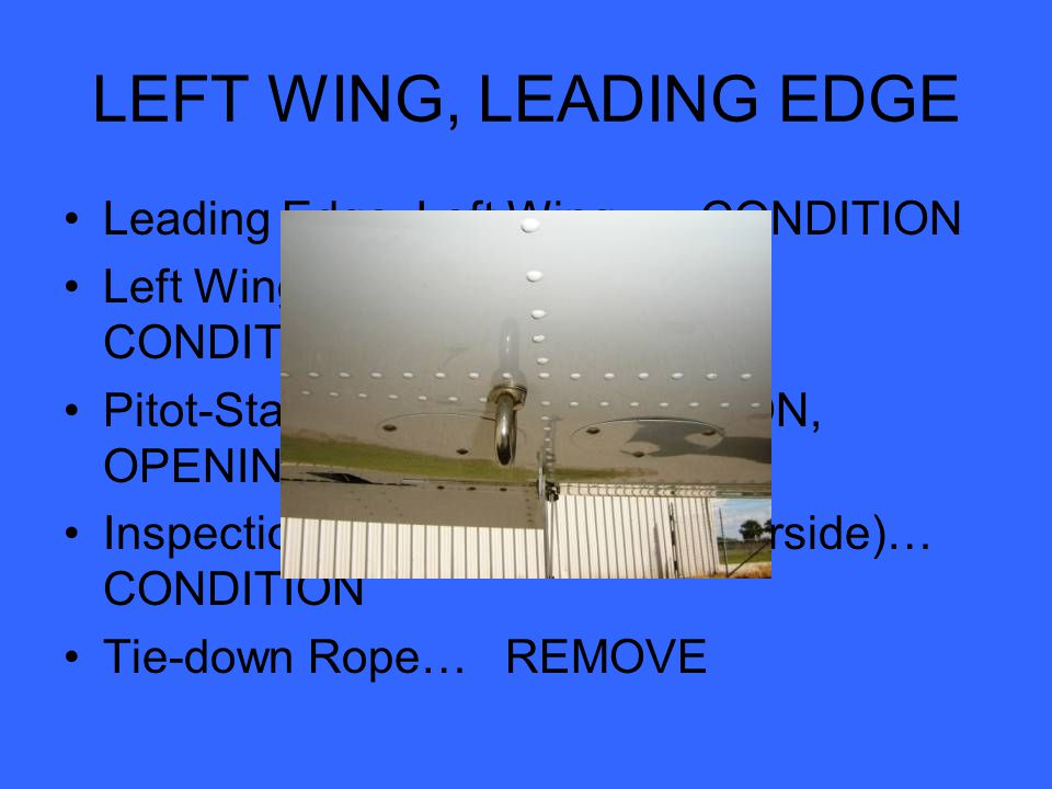 LEFT WING, LEADING EDGE Leading Edge, Left Wing… CONDITION Left Wing (top and underside)… CONDITION Pitot-Static Blade… CONDITION, OPENINGS CLEAR Inspection Access Panels (underside)… CONDITION Tie-down Rope… REMOVE