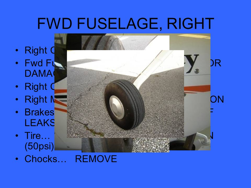 FWD FUSELAGE, RIGHT Right Cabin Air Intake… CLEAR Fwd Fuselage… CONDITION, CHECK FOR DAMAGE Right Cabin Door… CONDITION Right Main Landing Gear Leg… CONDITION Brakes… CONDITON, NO EVIDENCE OF LEAKS Tire… CONDITION, PROPER INFLATION (50psi) Chocks… REMOVE