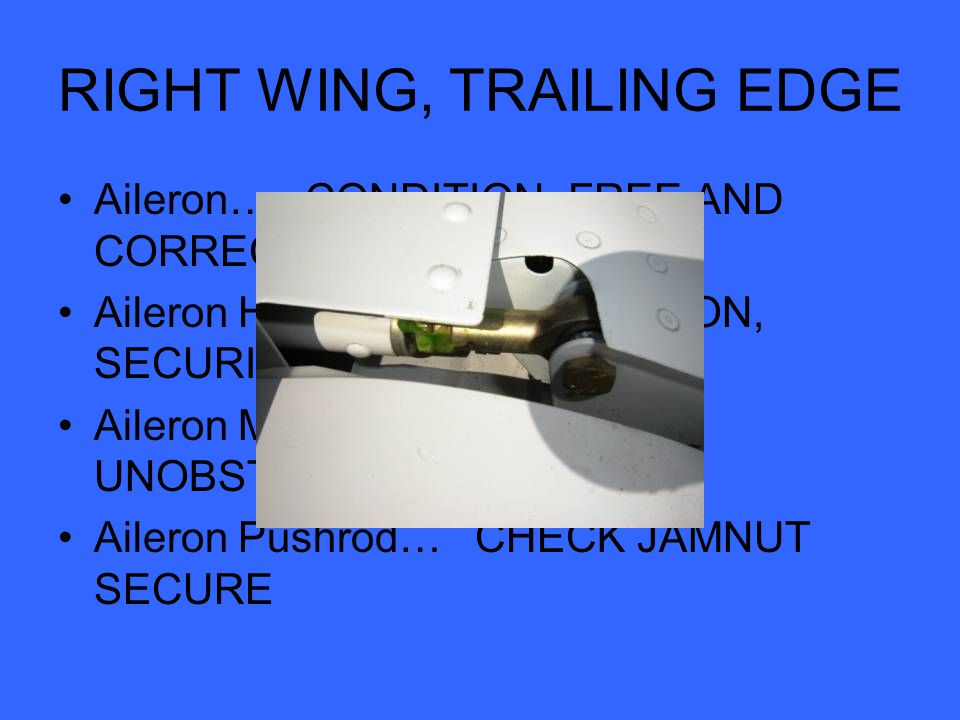RIGHT WING, TRAILING EDGE Aileron… CONDITION, FREE AND CORRECT MOVEMENT Aileron Hinges (2)… CONDITION, SECURITY Aileron Mass Weights… UNOBSTRUCTED, SECURE Aileron Pushrod… CHECK JAMNUT SECURE