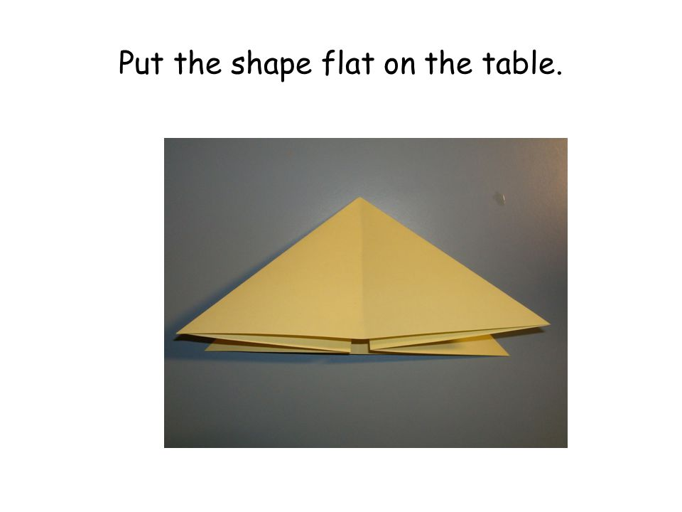 Put the shape flat on the table.