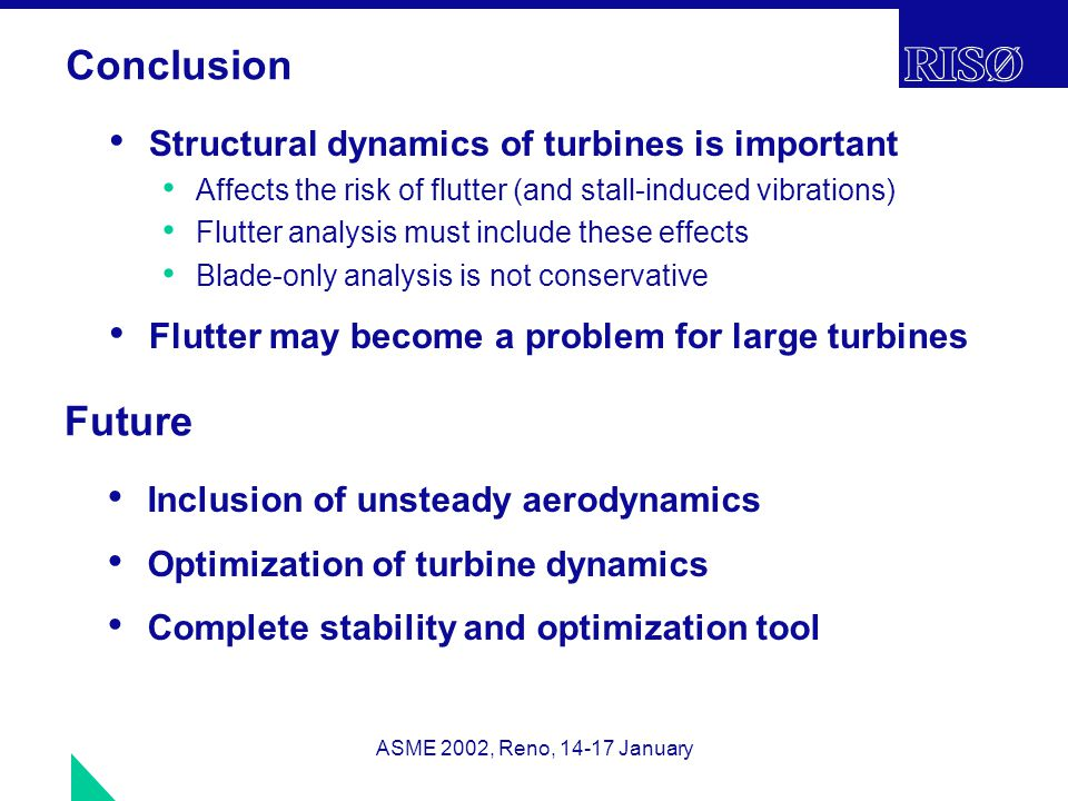 ASME 2002, Reno, 14-17 January Conclusion Structural dynamics of turbines is important Affects the risk of flutter (and stall-induced vibrations) Flutter analysis must include these effects Blade-only analysis is not conservative Flutter may become a problem for large turbines Future Inclusion of unsteady aerodynamics Optimization of turbine dynamics Complete stability and optimization tool