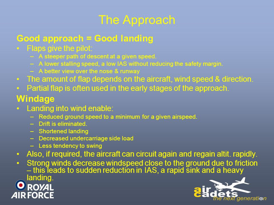 The Approach Good approach = Good landing Flaps give the pilot: –A steeper path of descent at a given speed. –A lower stalling speed, a low IAS withou
