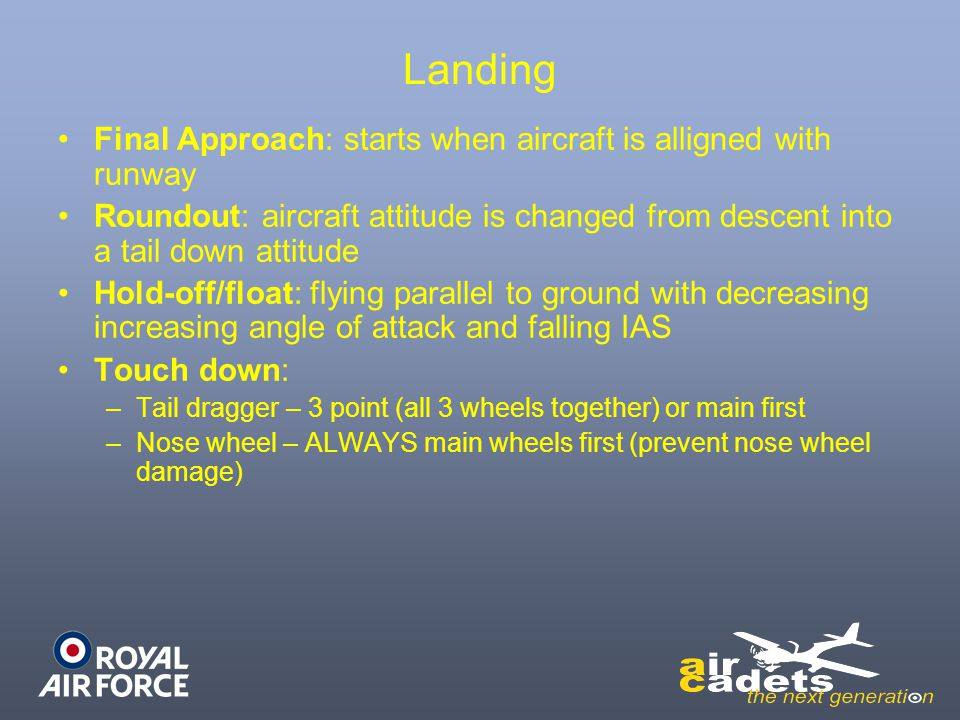 Landing Final Approach: starts when aircraft is alligned with runway Roundout: aircraft attitude is changed from descent into a tail down attitude Hol