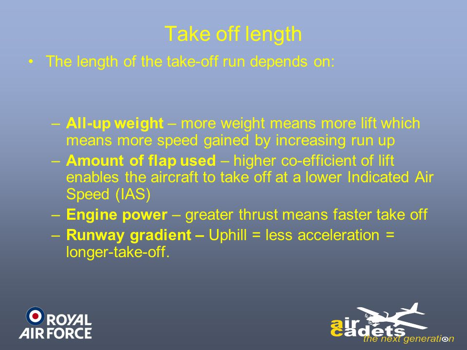 Take off length The length of the take-off run depends on: –All-up weight – more weight means more lift which means more speed gained by increasing ru