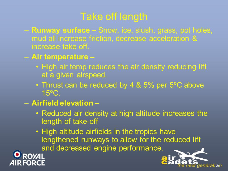Take off length –Runway surface – Snow, ice, slush, grass, pot holes, mud all increase friction, decrease acceleration & increase take off. –Air tempe