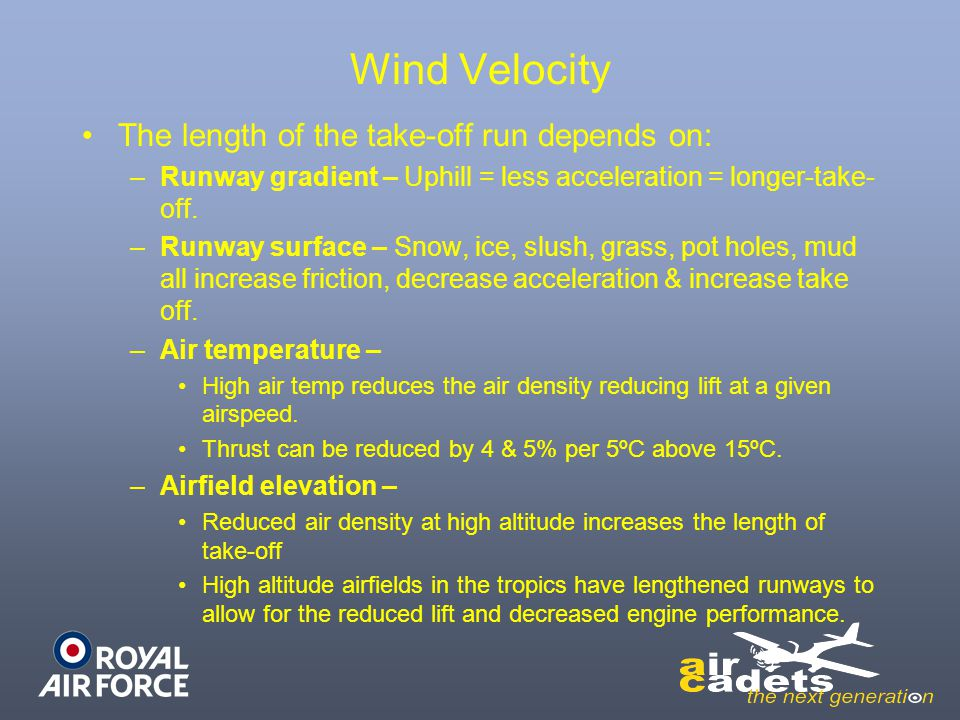 Wind Velocity The length of the take-off run depends on: –Runway gradient – Uphill = less acceleration = longer-take- off. –Runway surface – Snow, ice