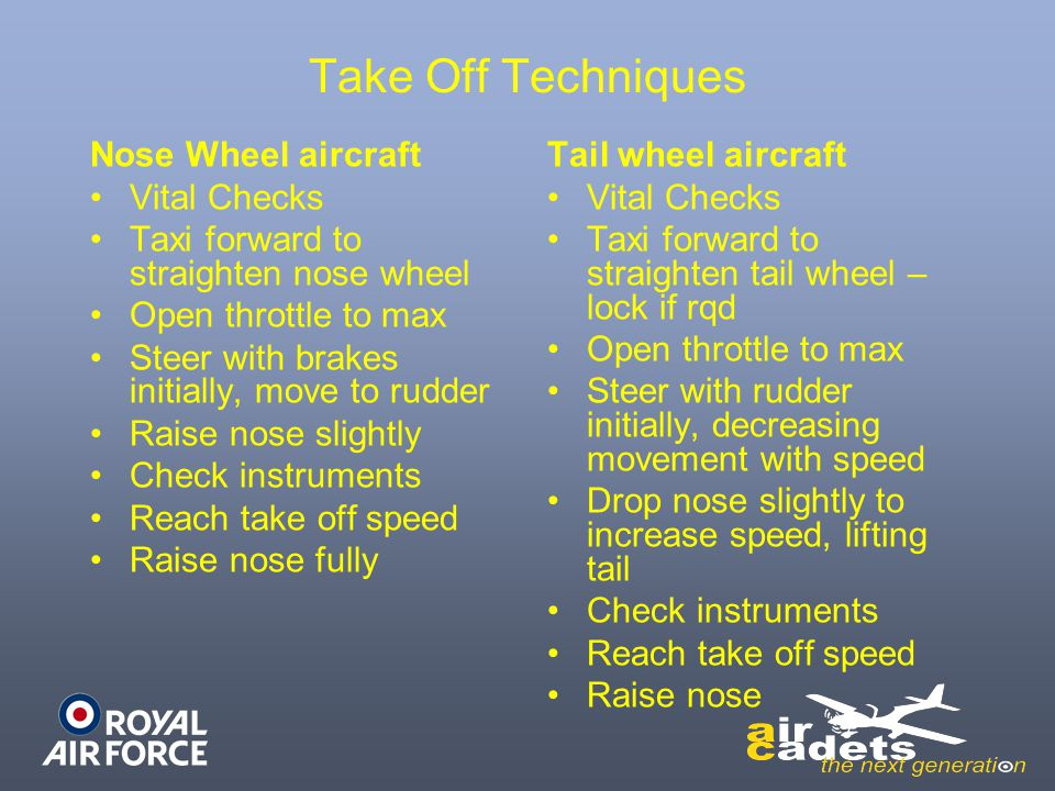 Take Off Techniques Nose Wheel aircraft Vital Checks Taxi forward to straighten nose wheel Open throttle to max Steer with brakes initially, move to r