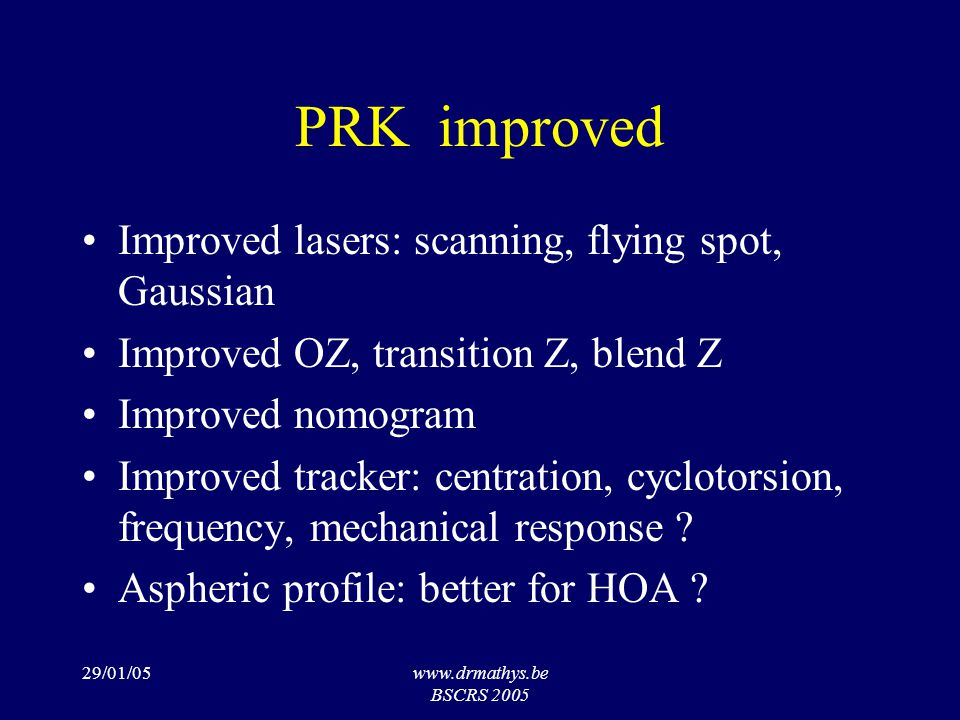 29/01/05www.drmathys.be BSCRS 2005 PRK improved Improved lasers: scanning, flying spot, Gaussian Improved OZ, transition Z, blend Z Improved nomogram Improved tracker: centration, cyclotorsion, frequency, mechanical response .