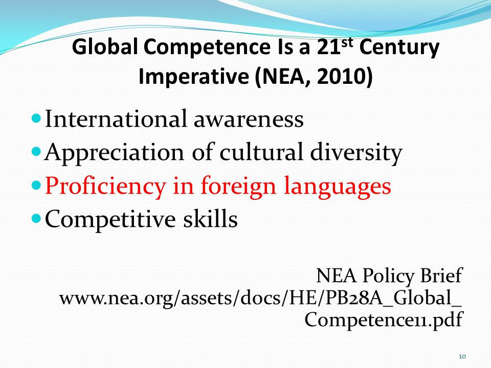 Global Competence Is a 21 st Century Imperative (NEA, 2010) International awareness Appreciation of cultural diversity Proficiency in foreign language