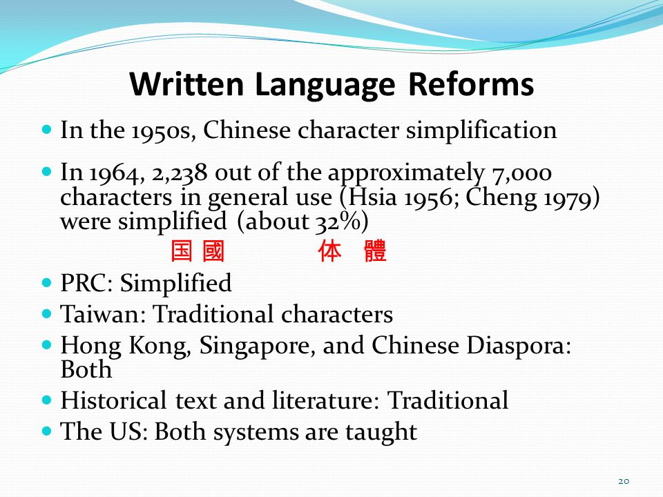 Written Language Reforms In the 1950s, Chinese character simplification In 1964, 2,238 out of the approximately 7,000 characters in general use (Hsia 1956; Cheng 1979) were simplified (about 32%) 国 國 体 體 PRC: Simplified Taiwan: Traditional characters Hong Kong, Singapore, and Chinese Diaspora: Both Historical text and literature: Traditional The US: Both systems are taught 20