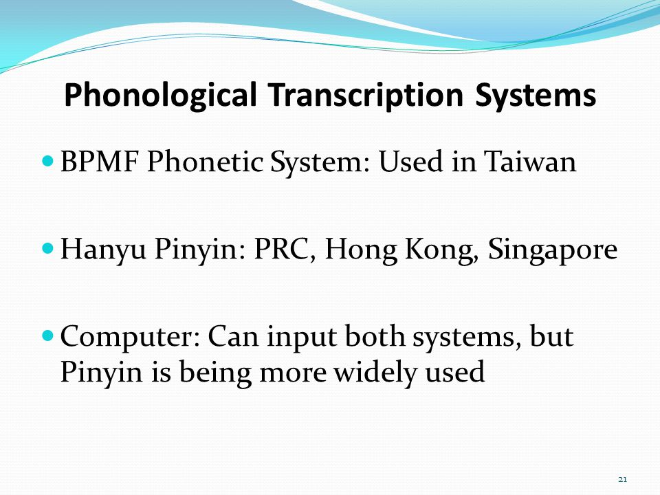 Phonological Transcription Systems BPMF Phonetic System: Used in Taiwan Hanyu Pinyin: PRC, Hong Kong, Singapore Computer: Can input both systems, but Pinyin is being more widely used 21