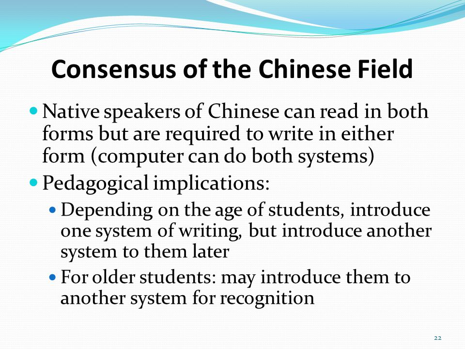 Consensus of the Chinese Field Native speakers of Chinese can read in both forms but are required to write in either form (computer can do both systems) Pedagogical implications: Depending on the age of students, introduce one system of writing, but introduce another system to them later For older students: may introduce them to another system for recognition 22