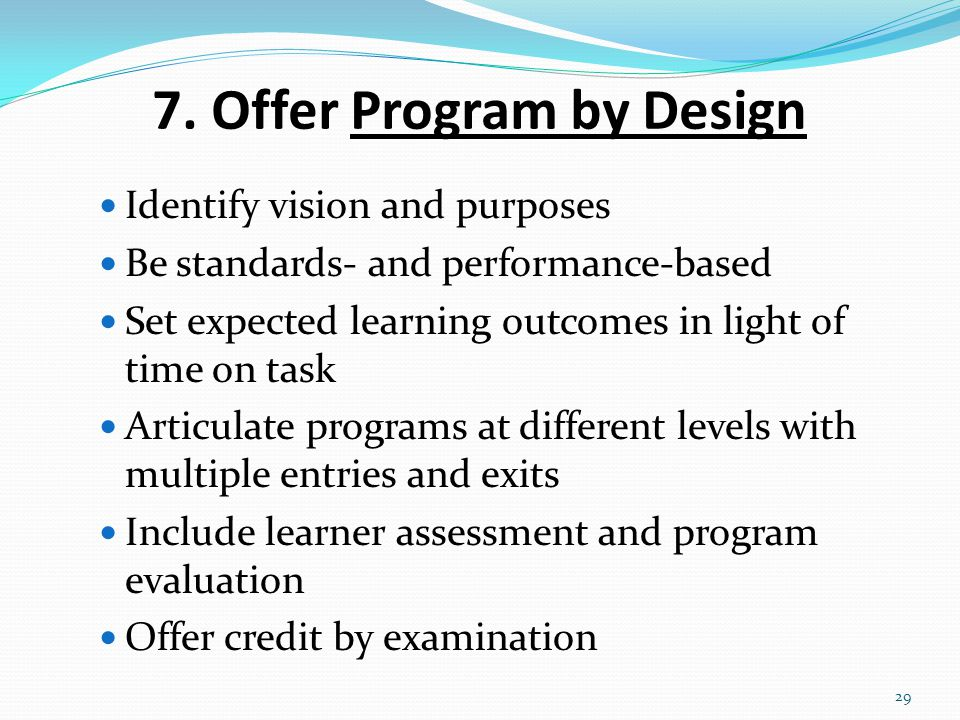 7. Offer Program by Design Identify vision and purposes Be standards- and performance-based Set expected learning outcomes in light of time on task Ar