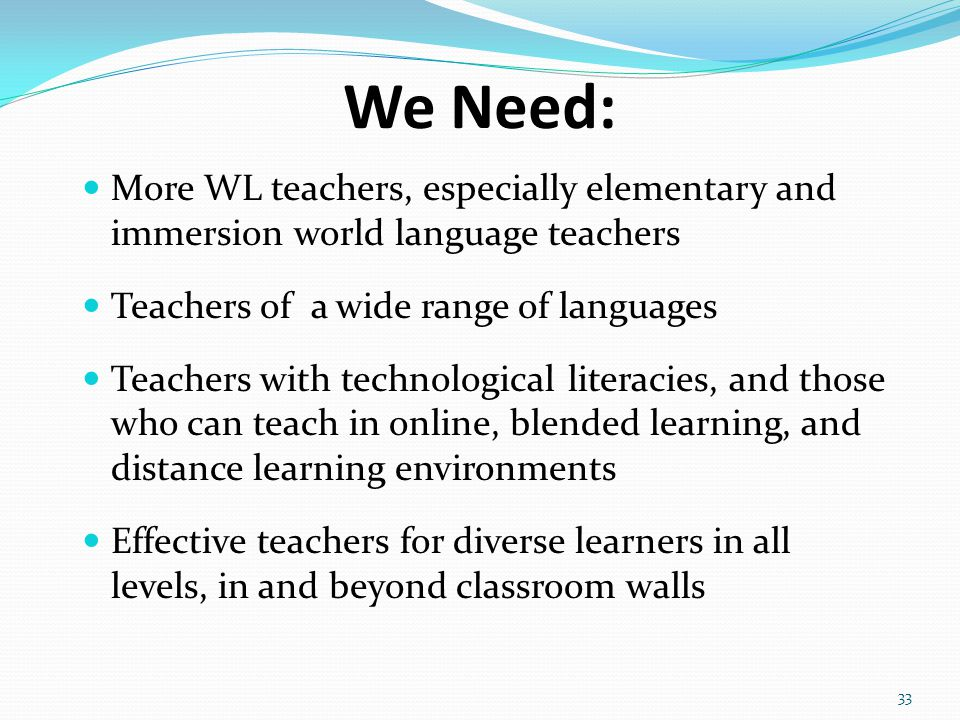 We Need: More WL teachers, especially elementary and immersion world language teachers Teachers of a wide range of languages Teachers with technological literacies, and those who can teach in online, blended learning, and distance learning environments Effective teachers for diverse learners in all levels, in and beyond classroom walls 33