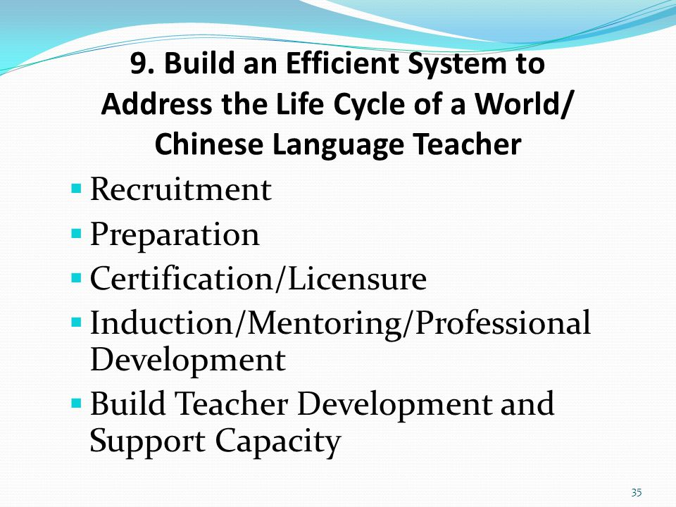 9. Build an Efficient System to Address the Life Cycle of a World/ Chinese Language Teacher  Recruitment  Preparation  Certification/Licensure  In
