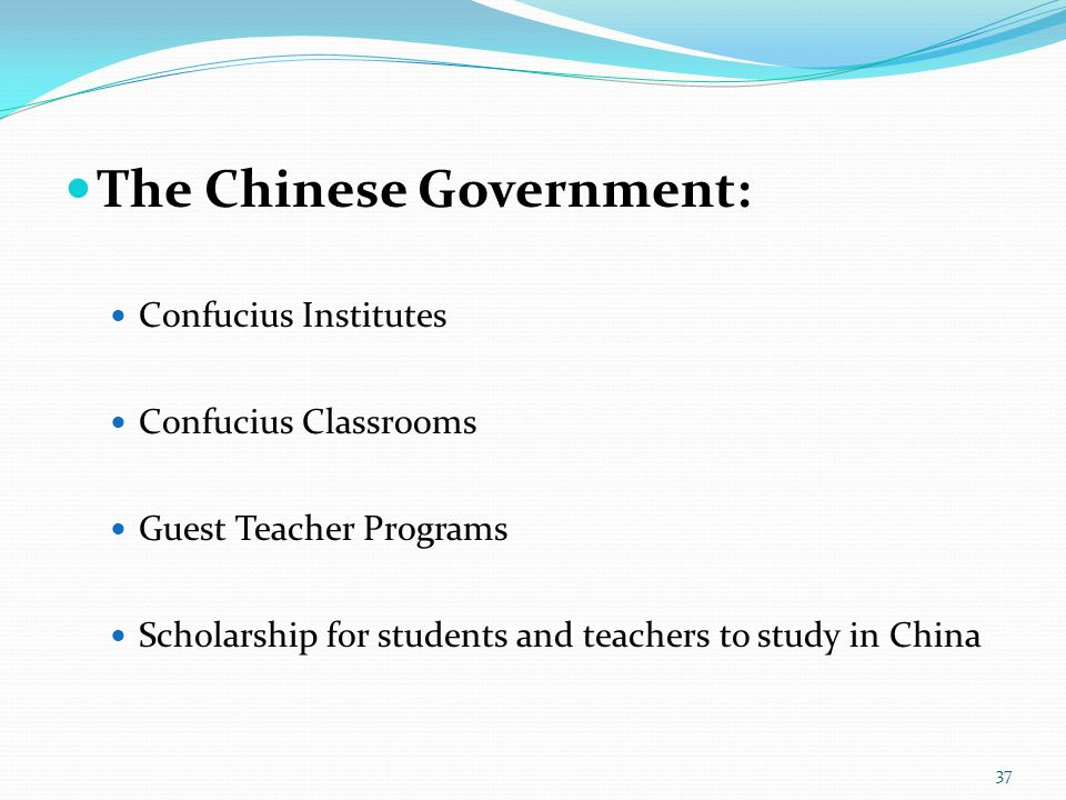 The Chinese Government: Confucius Institutes Confucius Classrooms Guest Teacher Programs Scholarship for students and teachers to study in China 37