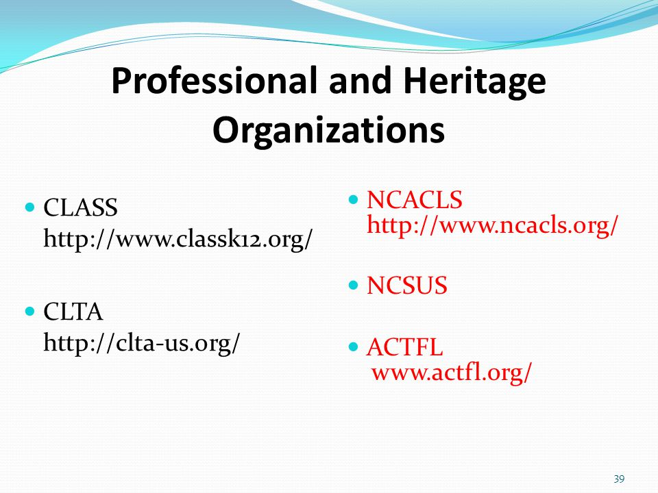 Professional and Heritage Organizations CLASS http://www.classk12.org/ CLTA http://clta-us.org/ 39 NCACLS http://www.ncacls.org/ NCSUS ACTFL www.actfl.org/