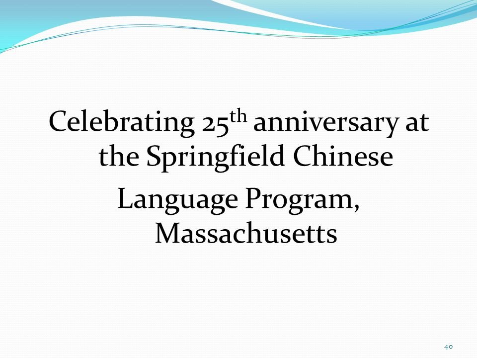 Celebrating 25 th anniversary at the Springfield Chinese Language Program, Massachusetts 40