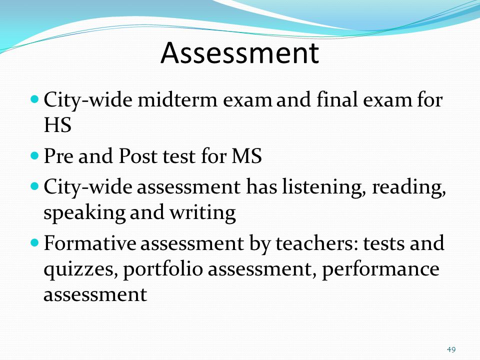 Assessment City-wide midterm exam and final exam for HS Pre and Post test for MS City-wide assessment has listening, reading, speaking and writing Formative assessment by teachers: tests and quizzes, portfolio assessment, performance assessment 49