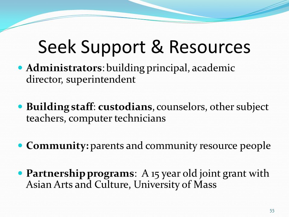 Seek Support & Resources Administrators: building principal, academic director, superintendent Building staff: custodians, counselors, other subject teachers, computer technicians Community: parents and community resource people Partnership programs: A 15 year old joint grant with Asian Arts and Culture, University of Mass 55