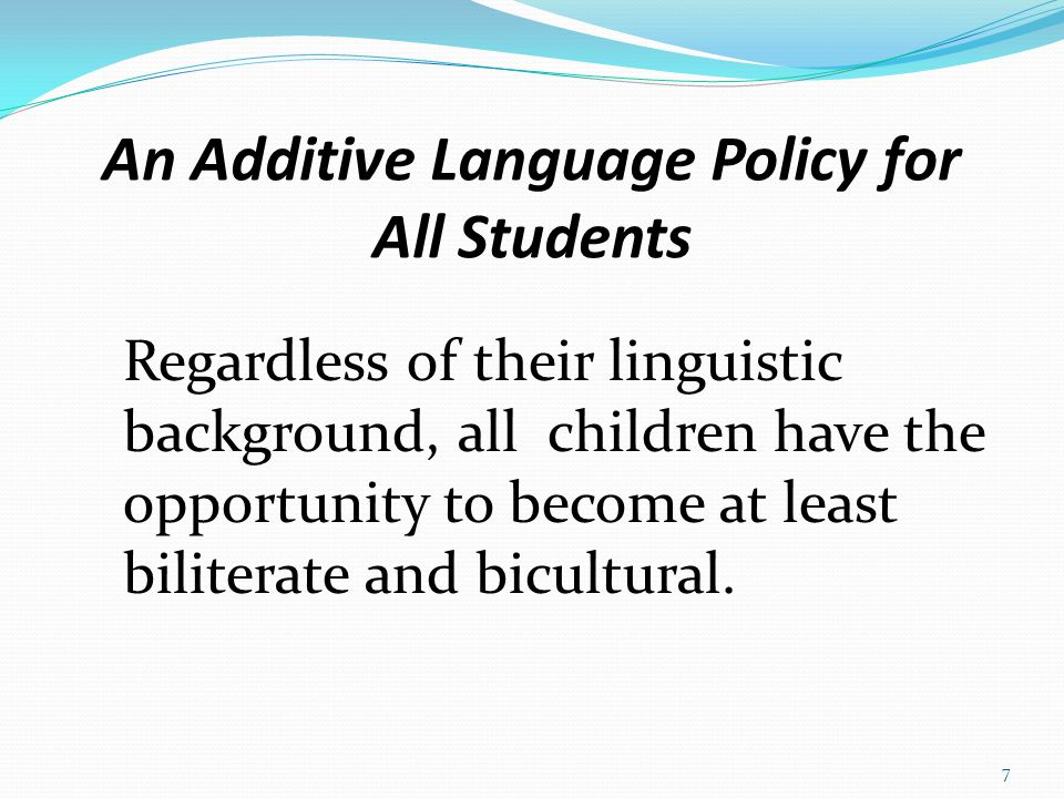 An Additive Language Policy for All Students Regardless of their linguistic background, all children have the opportunity to become at least biliterate and bicultural.