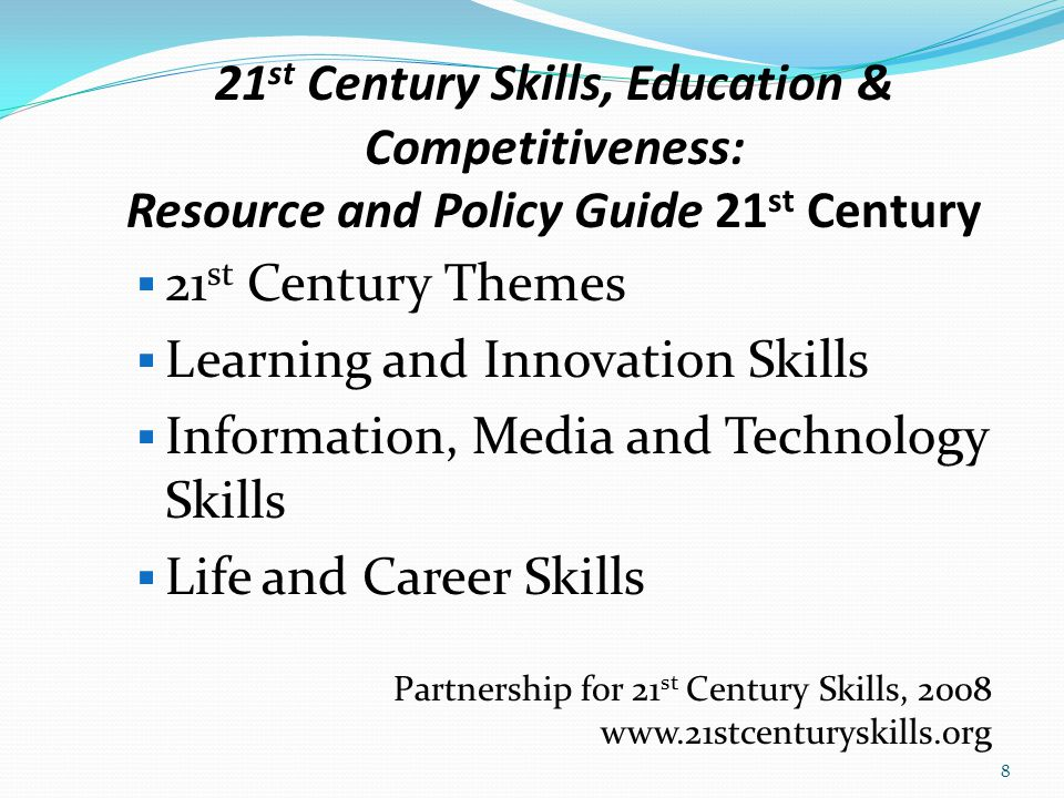  21 st Century Themes  Learning and Innovation Skills  Information, Media and Technology Skills  Life and Career Skills Partnership for 21 st Century Skills, 2008 www.21stcenturyskills.org 8 21 st Century Skills, Education & Competitiveness: Resource and Policy Guide 21 st Century