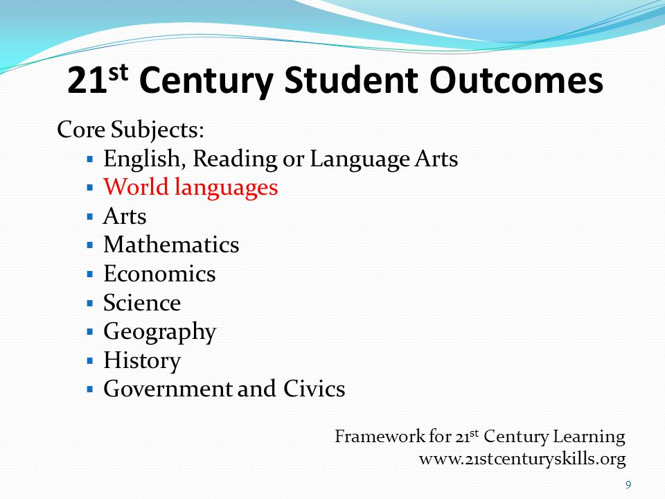 21 st Century Student Outcomes Core Subjects:  English, Reading or Language Arts  World languages  Arts  Mathematics  Economics  Science  Geography  History  Government and Civics Framework for 21 st Century Learning www.21stcenturyskills.org 9