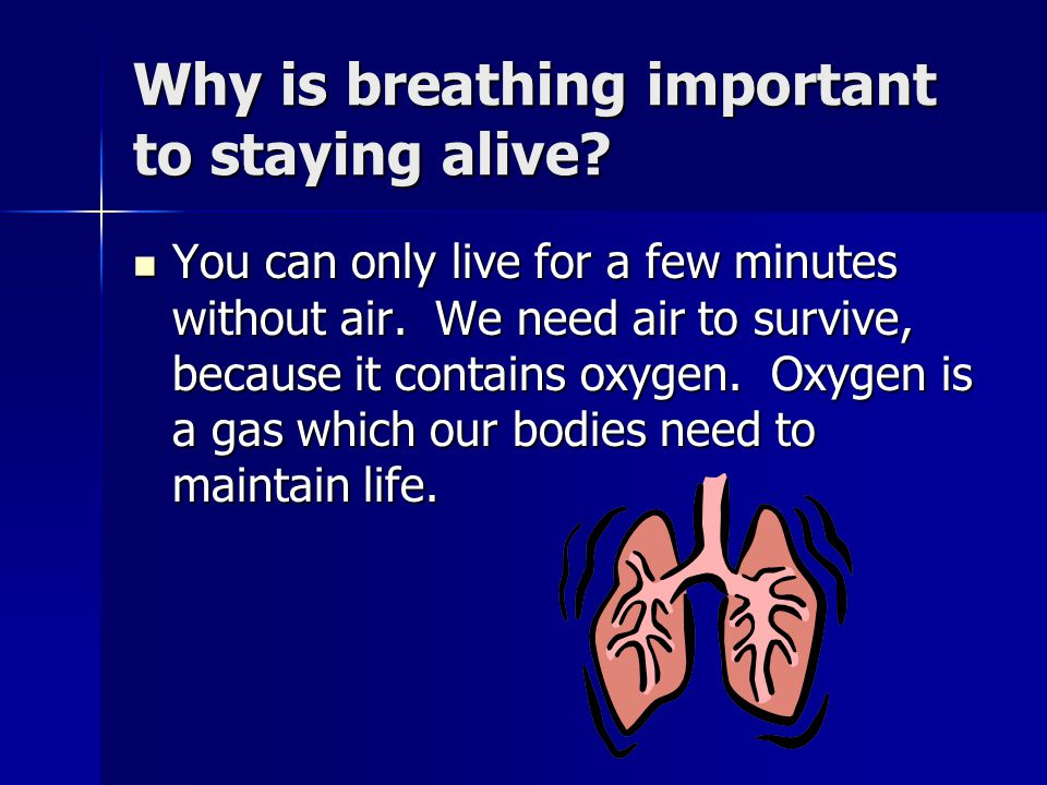 Why is breathing important to staying alive.You can only live for a few minutes without air.