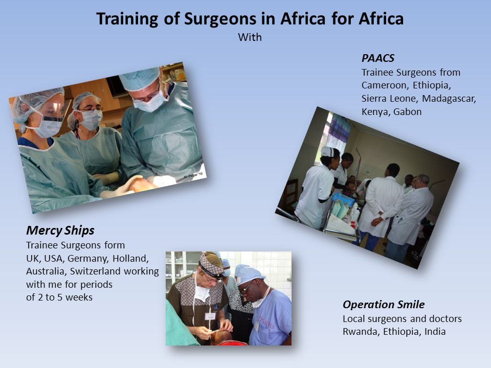 Training of Surgeons in Africa for Africa With Mercy Ships Trainee Surgeons form UK, USA, Germany, Holland, Australia, Switzerland working with me for periods of 2 to 5 weeks PAACS Trainee Surgeons from Cameroon, Ethiopia, Sierra Leone, Madagascar, Kenya, Gabon Operation Smile Local surgeons and doctors Rwanda, Ethiopia, India