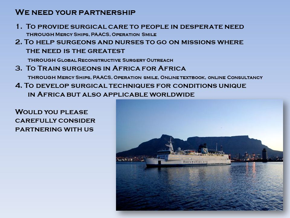 We need your partnership 1.To provide surgical care to people in desperate need through Mercy Ships, PAACS, Operation Smile 2.