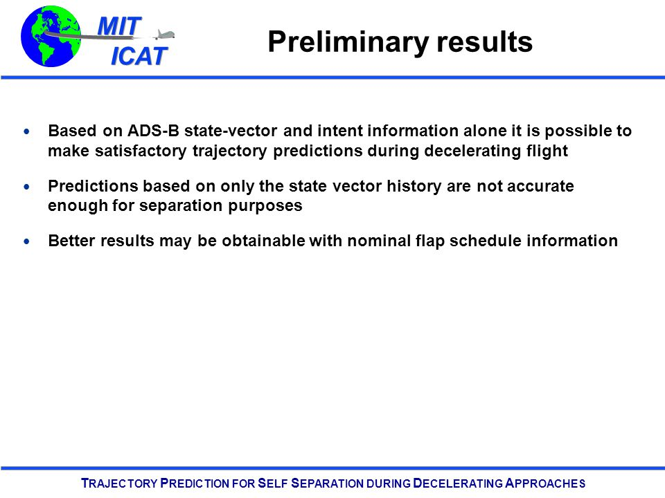MIT ICAT MIT ICAT T RAJECTORY P REDICTION FOR S ELF S EPARATION DURING D ECELERATING A PPROACHES Preliminary results Based on ADS-B state-vector and intent information alone it is possible to make satisfactory trajectory predictions during decelerating flight Predictions based on only the state vector history are not accurate enough for separation purposes Better results may be obtainable with nominal flap schedule information
