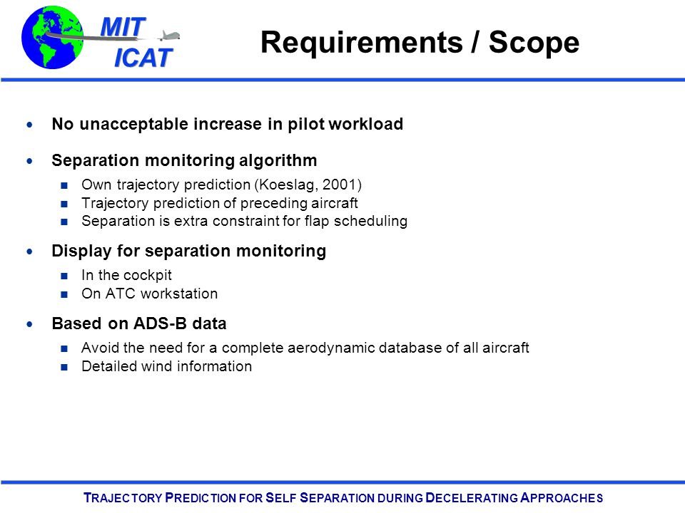 MIT ICAT MIT ICAT T RAJECTORY P REDICTION FOR S ELF S EPARATION DURING D ECELERATING A PPROACHES Requirements / Scope No unacceptable increase in pilot workload Separation monitoring algorithm Own trajectory prediction (Koeslag, 2001) Trajectory prediction of preceding aircraft Separation is extra constraint for flap scheduling Display for separation monitoring In the cockpit On ATC workstation Based on ADS-B data Avoid the need for a complete aerodynamic database of all aircraft Detailed wind information