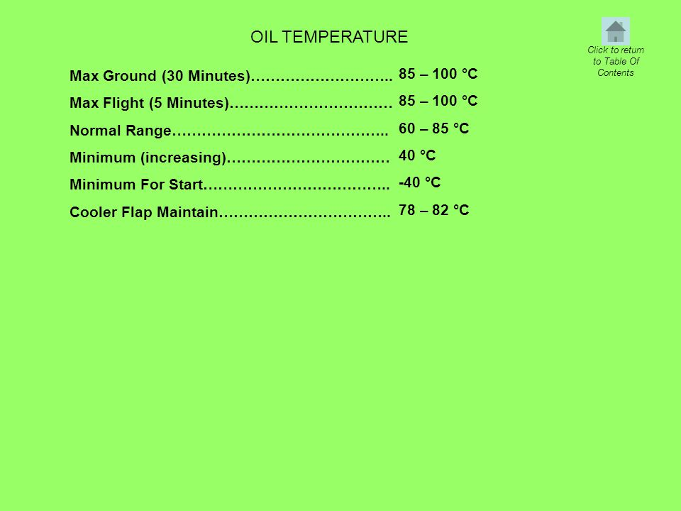 OIL TEMPERATURE Max Ground (30 Minutes)……………………….. Max Flight (5 Minutes)…………………………… Normal Range…………………………………….. Minimum (increasing)…………………………… Mini