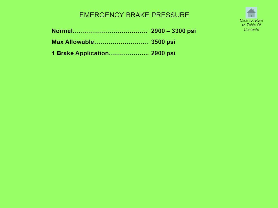 EMERGENCY BRAKE PRESSURE Normal………………………………. Max Allowable……………………… 1 Brake Application……………….. 2900 – 3300 psi 3500 psi 2900 psi Click to return to T