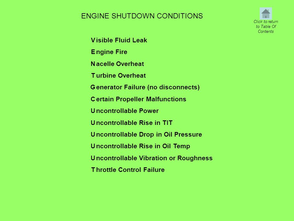 ENGINE SHUTDOWN CONDITIONS VENTGCUUUUUTVENTGCUUUUUT isible Fluid Leak ngine Fire acelle Overheat urbine Overheat enerator Failure (no disconnects) ertain Propeller Malfunctions ncontrollable Power ncontrollable Rise in TIT ncontrollable Drop in Oil Pressure ncontrollable Rise in Oil Temp ncontrollable Vibration or Roughness hrottle Control Failure Click to return to Table Of Contents
