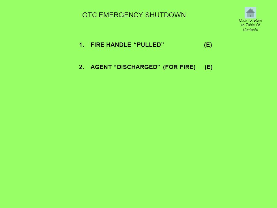 "GTC EMERGENCY SHUTDOWN 1. 2. FIRE HANDLE ""PULLED"" (E) AGENT ""DISCHARGED"" (FOR FIRE) (E) Click to return to Table Of Contents"