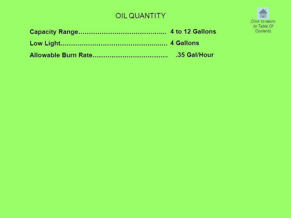 OIL QUANTITY Capacity Range…………………………………... Low Light………………………………………...… Allowable Burn Rate……………………………... 4 to 12 Gallons 4 Gallons.35 Gal/Hour Click