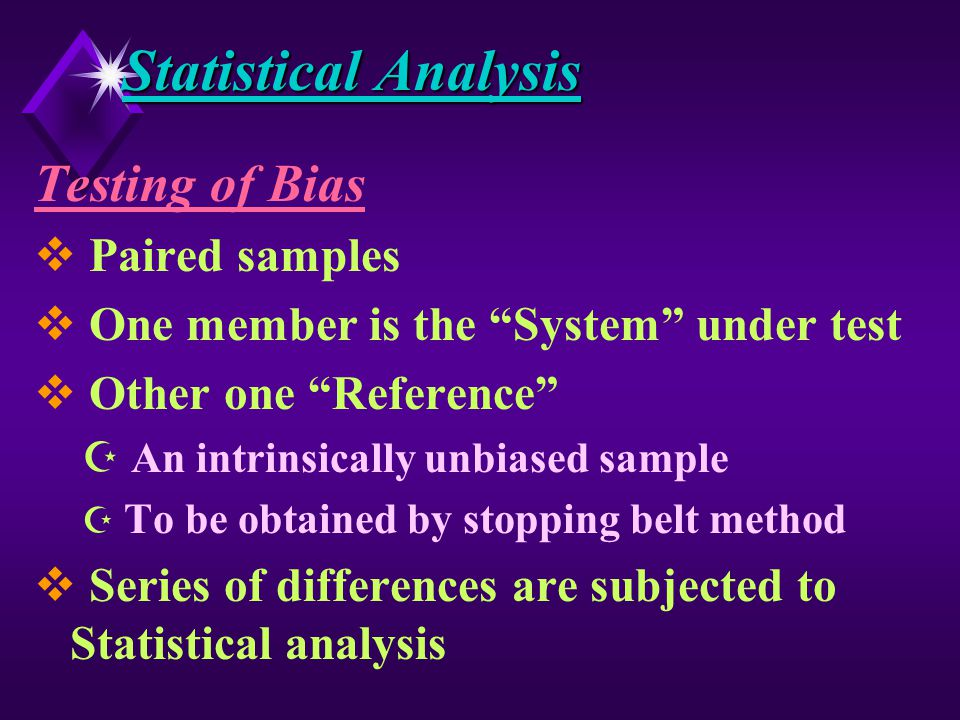 Statistical Analysis H Coal is heterogeneous material H Very difficult to achieve highest level of Sampling precision H In terms of variance D 80 % is from Sampling D 20 % is from preparation & analysis H Overall precision is influenced primarily due to Sampling H Utmost importance thus need to be given for Sampling