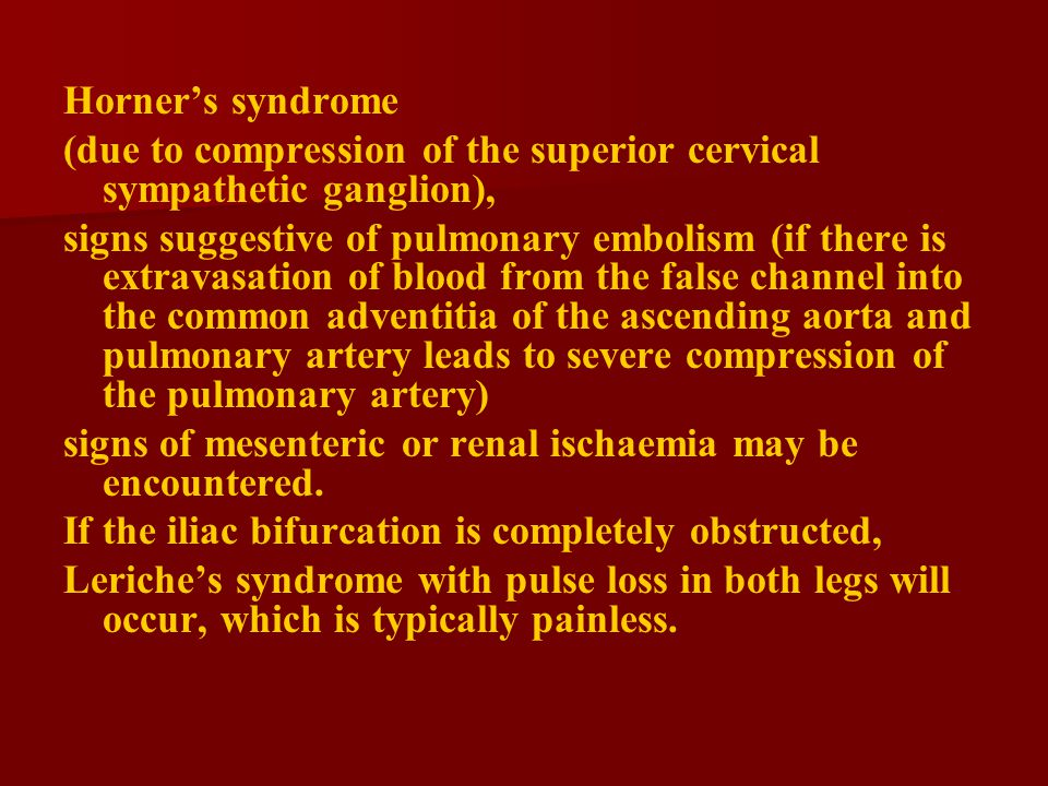 Horner's syndrome (due to compression of the superior cervical sympathetic ganglion), signs suggestive of pulmonary embolism (if there is extravasation of blood from the false channel into the common adventitia of the ascending aorta and pulmonary artery leads to severe compression of the pulmonary artery) signs of mesenteric or renal ischaemia may be encountered.