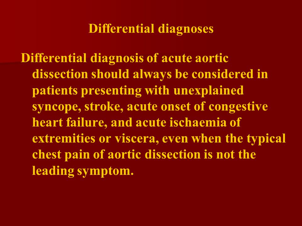 Differential diagnosis of acute aortic dissection should always be considered in patients presenting with unexplained syncope, stroke, acute onset of congestive heart failure, and acute ischaemia of extremities or viscera, even when the typical chest pain of aortic dissection is not the leading symptom.
