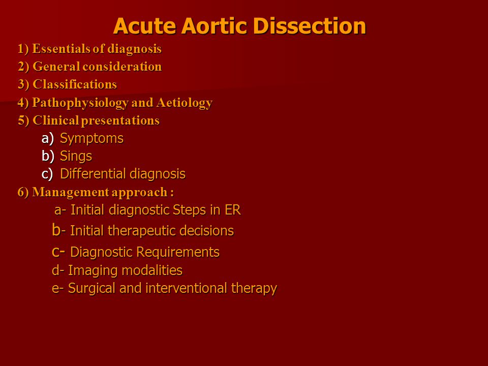 Acute Aortic Dissection 1) Essentials of diagnosis 2) General consideration 3) Classifications 4) Pathophysiology and Aetiology 5) Clinical presentations a)Symptoms b)Sings c)Differential diagnosis 6) Management approach : a- Initial diagnostic Steps in ER a- Initial diagnostic Steps in ER b - Initial therapeutic decisions b - Initial therapeutic decisions c- Diagnostic Requirements c- Diagnostic Requirements d- Imaging modalities d- Imaging modalities e- Surgical and interventional therapy e- Surgical and interventional therapy