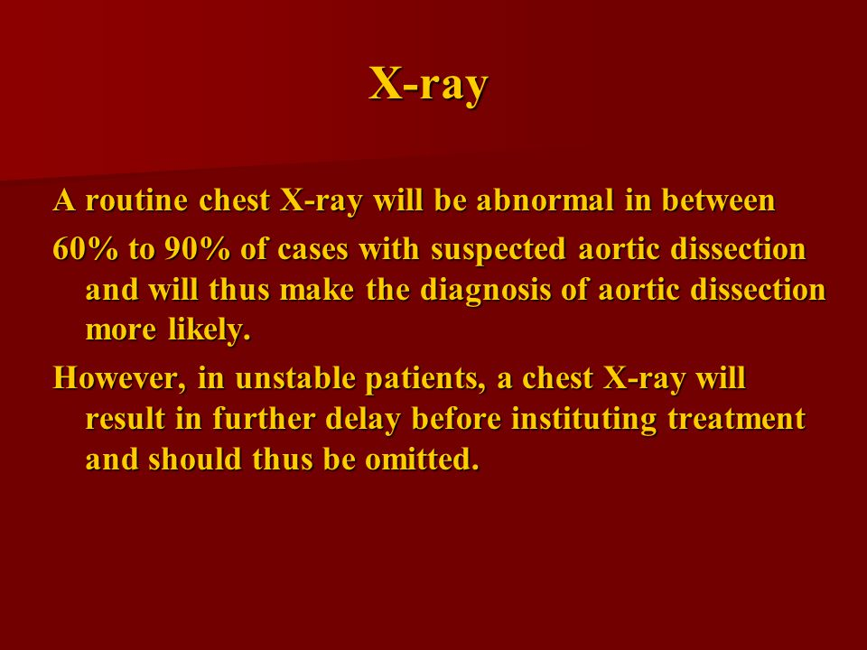 X-ray A routine chest X-ray will be abnormal in between 60% to 90% of cases with suspected aortic dissection and will thus make the diagnosis of aortic dissection more likely.